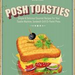 [PDF] [EPUB] Posh Toasties: Simple and Delicious Gourmet Recipes For Your Toastie Machine, Sandwich Grill Or Panini Press Download