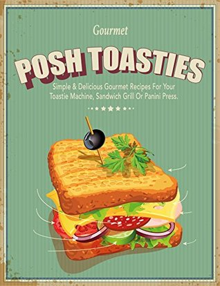 [PDF] [EPUB] Posh Toasties: Simple and Delicious Gourmet Recipes For Your Toastie Machine, Sandwich Grill Or Panini Press Download by CookNation