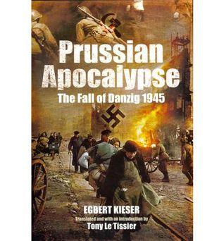[PDF] [EPUB] Prussian Apocalypse The Fall of Danzig 1945   Download by Egbert Kieser
