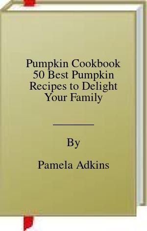 [PDF] [EPUB] Pumpkin Cookbook 50 Best Pumpkin Recipes to Delight Your Family Download by Pamela Adkins