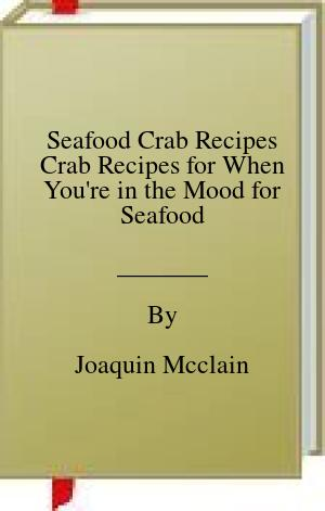 [PDF] [EPUB] Seafood Crab Recipes Crab Recipes for When You're in the Mood for Seafood Download by Joaquin Mcclain