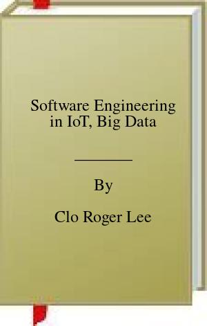 [PDF] [EPUB] Software Engineering in IoT, Big Data Download by Clo Roger Lee