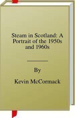 [PDF] [EPUB] Steam in Scotland: A Portrait of the 1950s and 1960s Download by Kevin McCormack