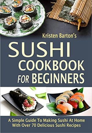 [PDF] [EPUB] Sushi Cookbook For Beginners: A Simple Guide To Making Sushi At Home With Over 70 Delicious Sushi Recipes Download by Kristen Barton