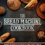 [PDF] [EPUB] THE BREAD MACHINE COOKBOOK: 200Easy to Follow Recipes for Gluten-Free or Traditional Healthy Bread that Everyone will Enjoy|Make Bread Baking a Fuss-free … Enjoyable Activity for You and Your Family Download