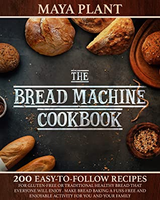 [PDF] [EPUB] THE BREAD MACHINE COOKBOOK: 200Easy to Follow Recipes for Gluten-Free or Traditional Healthy Bread that Everyone will Enjoy Make Bread Baking a Fuss-free ... Enjoyable Activity for You and Your Family Download by Maya Plant