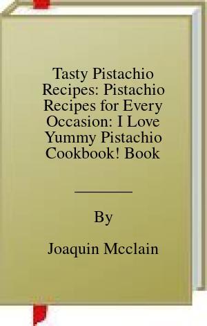 [PDF] [EPUB] Tasty Pistachio Recipes: Pistachio Recipes for Every Occasion: I Love Yummy Pistachio Cookbook! Book Download by Joaquin Mcclain