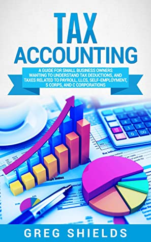 [PDF] [EPUB] Tax Accounting: A Guide for Small Business Owners Wanting to Understand Tax Deductions, and Taxes Related to Payroll, LLCs, Self-Employment, S Corps, and C Corporations Download by Greg Shields
