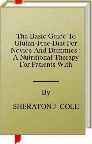 [PDF] [EPUB] The Basic Guide To Gluten-Free Diet For Novice And Dummies : A Nutritional Therapy For Patients With Celiac Disease Download by SHERATON J. COLE