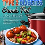[PDF] [EPUB] The Basic Type 2 Diabetes Crock Pot Cookbook: Popular, Savory and Simple Recipes to Manage Your Health with Step by Step Instructions Download