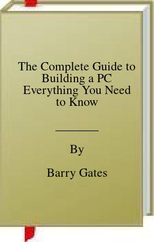 [PDF] [EPUB] The Complete Guide to Building a PC Everything You Need to Know Download by Barry Gates