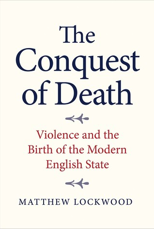[PDF] [EPUB] The Conquest of Death: Violence and the Birth of the Modern English State Download by Matthew Lockwood
