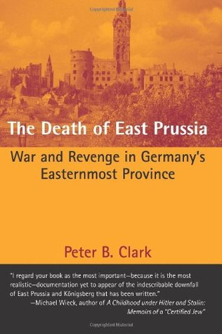 [PDF] [EPUB] The Death of East Prussia: War and Revenge in Germany's Easternmost Province Download by Peter B. Clark
