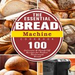 [PDF] [EPUB] The Essential Bread Machine Cookbook: 100 Delicious and Hands-Off Recipes for Perfect Homemade Bread Download