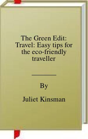 [PDF] [EPUB] The Green Edit: Travel: Easy tips for the eco-friendly traveller Download by Juliet Kinsman