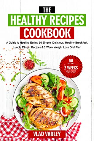 [PDF] [EPUB] The Healthy Recipes Cookbook: A Guide to Healthy Eating 50 Simple, Delicious, Healthy Breakfast, Lunch, Dinner Recipes and 2 Week Weight Loss Diet Plan Download by Vlad Varley