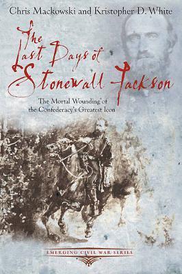 [PDF] [EPUB] The Last Days of Stonewall Jackson Download by Chris Mackowski