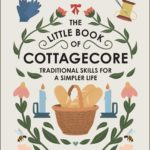 [PDF] [EPUB] The Little Book of Cottagecore: Traditional Skills for a Simpler Life Download