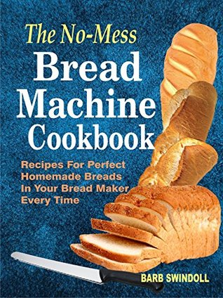 [PDF] [EPUB] The No-Mess Bread Machine Cookbook: Recipes For Perfect Homemade Breads In Your Bread Maker Every Time Download by Barb Swindoll