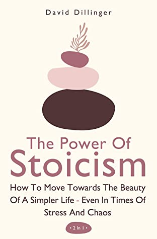 [PDF] [EPUB] The Power Of Stoicism 2 In 1: How To Move Towards The Beauty Of A Simpler Life - Even In Times Of Stress And Chaos Download by David Dillinger
