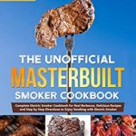 [PDF] [EPUB] The Unofficial Masterbuilt Smoker Cookbook: Complete Electric Smoker Cookbook for Real Barbecue, Delicious Recipes and Step by Step Directions to Enjoy Smoking with Electric Smoker Download