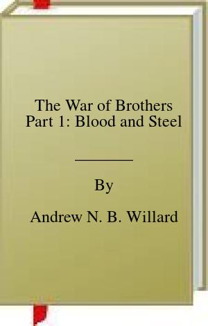 [PDF] [EPUB] The War of Brothers Part 1: Blood and Steel Download by Andrew N. B. Willard