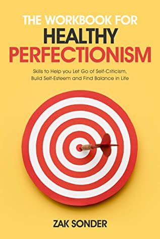 [PDF] [EPUB] The Workbook for Healthy Perfectionism: Skills to help you let go of self-criticism, build self-esteem and find balance in life Download by Zak Sonder