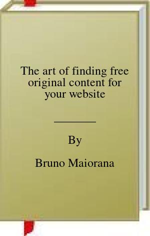 [PDF] [EPUB] The art of finding free original content for your website Download by Bruno Maiorana