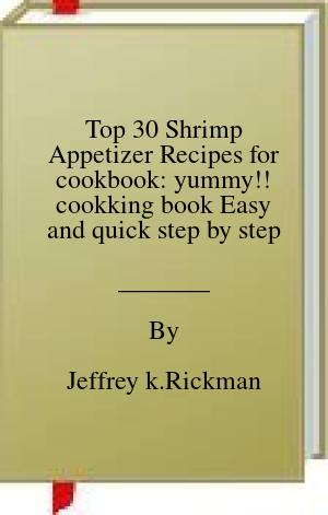 [PDF] [EPUB] Top 30 Shrimp Appetizer Recipes for cookbook: yummy!! cookking book Easy and quick step by step Download by Jeffrey k.Rickman
