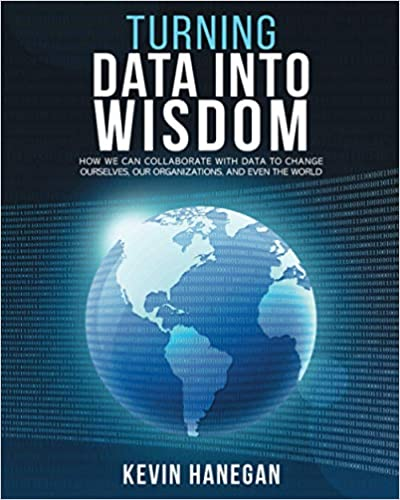 [PDF] [EPUB] Turning Data into Wisdom: How We Can Collaborate with Data to Change Ourselves, Our Organizations, and Even the World Download by Kevin Hanegan