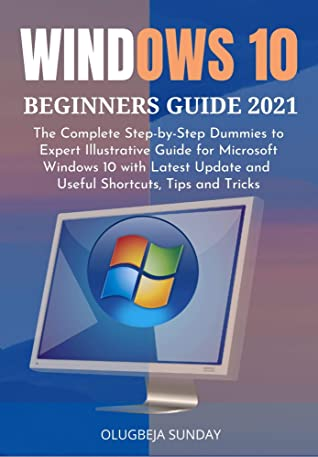[PDF] [EPUB] WINDOWS 10 BEGINNERS GUIDE 2021: The Complete Step-by-Step Dummies to Expert Illustrative Guide for Microsoft Windows 10 with Latest Update and Useful Shortcuts, Tips and Tricks Download by Olugbeja Sunday