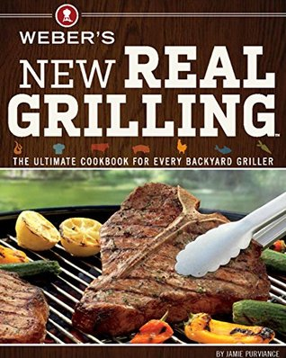 [PDF] [EPUB] Weber's New Real Grilling: The Ultimate Cookbook for Every Backyard Griller Download by Jamie Purviance