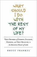 [PDF] [EPUB] What Should I Do with the Rest of My Life?: True Stories of Finding Success, Passion, and New Meaning in the Second Half of Life Download by Bruce Frankel