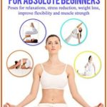 [PDF] [EPUB] Yoga for Absolute Beginners: Poses for Relaxations, Stress Reduction, Weight Loss, Improve Flexibility and Muscle Strength, Yoga for Absolute Beginners, … yoga, Pranayama, relaxation, (Yoga books) Download