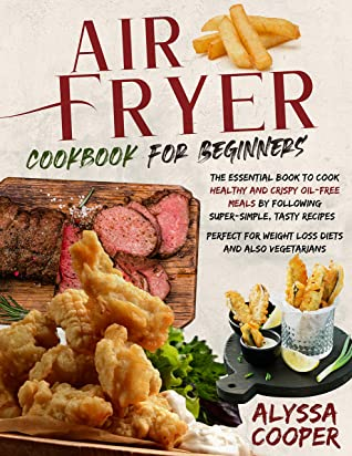 [PDF] [EPUB] Air Fryer Cookbook for Beginners: The Essential Book To Cook Healthy And Crispy Oil-Free Meals By Following Super-Simple, Tasty Recipes | Perfect For Weight Loss Diets And Also Vegetarians Download by Alyssa Cooper